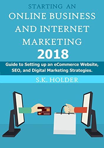 Starting an Online Business and Internet Marketing 2018: Guide to Setting up an E-Commerce Website, SEO, and Digital Marketing Strategies.