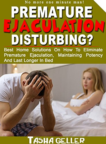 PREMATURE EJACULATION DISTURBING?: Best Home Solutions On how to eliminate premature ejaculation, maintaining potency and last longer in bed (Home Remedies To Last Longer In Bed)