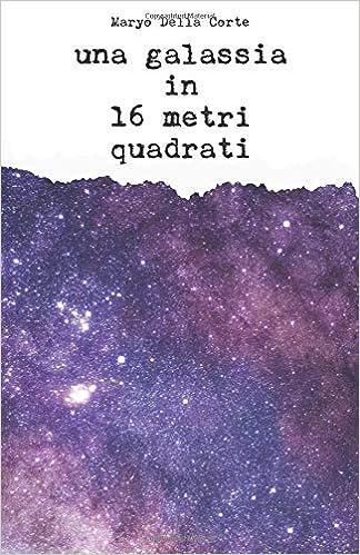 Una Galassia In 16 Metri Quadrati Amazon De Maryo Della Corte