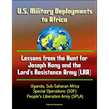 U.S. Military Deployments to Africa: Lessons from the Hunt for Joseph Kony and the Lord's Resistance Army (LRA) - Uganda, Sub-Saharan Africa, Special Operations (SOF), People's Liberation Army (SPLA)
