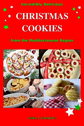 Incredibly Delicious Christmas Cookies from the Mediterranean Region: Simple Recipes for the Best Homemade Cookies, Cakes, Sweets and Christmas Treats (Easy Dessert Cookbook Book 1) by [Tabakova, Vesela]