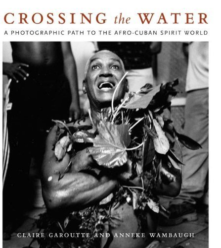 Crossing the Water: A Photographic Path to the Afro-Cuban Spirit World by Claire Garoutte (2007-12-12)
