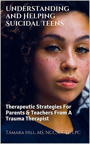 Understanding and Helping Suicidal Teens: Therapeutic Strategies For Parents & Teachers From A Trauma Therapist -