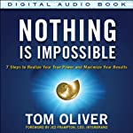 Nothing Is Impossible: 7 Steps to Realize Your True Power and Maximize Your Results | Tom Oliver