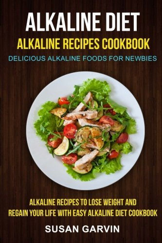 Food Alkaline (Alkaline Diet: Alkaline Recipes Cookbook: Delicious Alkaline Foods For Newbies: Alkaline Recipes To Lose Weight And Regain Your Life With Easy Alkaline Diet Cookbook)