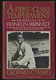 A First Class Temperament : The Emergence of Franklin Roosevelt, Ward, Geoffrey C., 0060160667