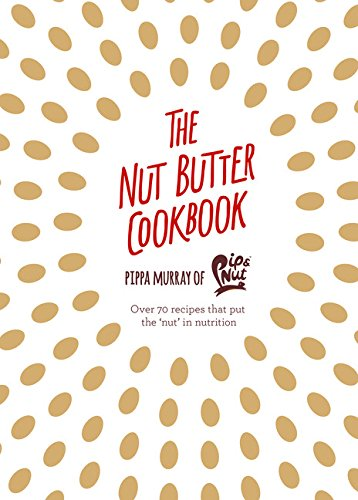 The Nut Butter Cookbook: Over 70 Recipes that Put the 'Nut' in Nutrition (Nut Butter Recipes)