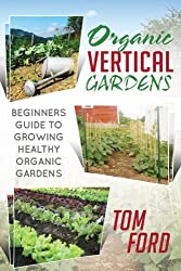 Organic Vertical Gardens: Beginners Guide To Growing Healthy Organic Gardens