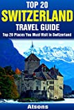 Leading 20 Places to Visit in Switzerland - Leading 20 Switzerland Travel Guide (Involves Zurich, Geneva, Lucerne, Bern, Zermatt, Lugano, Basel & A lot more) (Europe Travel Series Book 10)
