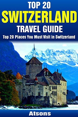 Top 20 Places to Visit in Switzerland - Top 20 Switzerland Travel Guide (Includes Zurich, Geneva, Lucerne, Bern, Zermatt, Lugano, Basel & More) (Europe Travel Series Book 10)