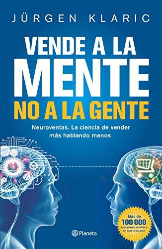 Vende a la mente, no a la gente: Neuroventas. La ciencia de vender más hablando menos