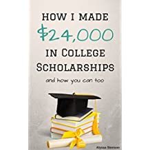 How I Made $24,000 in College Scholarships: and How You Can Too (How To Get College Scholarships)