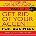 Get Rid of Your Accent for Business: The English Pronunciation and Speech Training Manual, Part 3 Audiobook by Olga Smith, Linda James Narrated by Charles Armstrong, Joan Walker, Michael Knowles