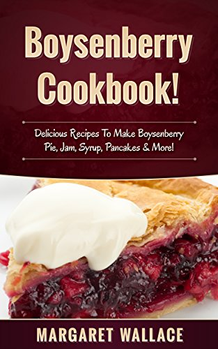Boysenberry Cookbook!: Delicious Recipes To Make Boysenberry Pie, Jam, Syrup, Pancakes & More!
