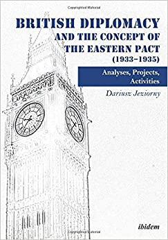 Book British Diplomacy and the Concept of the Eastern Pact (1933–1935): Analyses, Projects, Activities