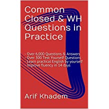 Common Closed & WH Questions in Practice: - Over 6,000 Questions & Answers - Over 300 Test Yourself Questions - Learn practical English by yourself - Improve fluency in 14 days