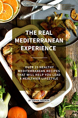 The Real Mediterranean Experience: Over 25 Healthy Mediterranean Recipes That Will Help You Lead A Healthier Lifestyle