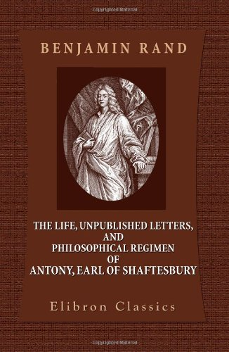 Download The Life, Unpublished Letters, and Philosophical Regimen of Antony, Earl of Shaftesbury pdf