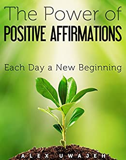 The Power of Positive Affirmations: Each Day a New Beginning by [Uwajeh, Alex]