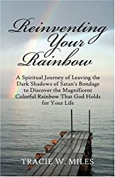 Reinventing Your Rainbow: A Spiritual Journey of Leaving the Dark Shadows of Satan's Bondage to Discover the Magnificent Colorful Rainbow That God Holds for Your Life
