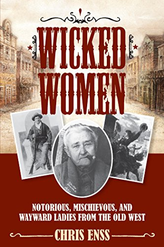 Wicked Women: Notorious, Mischievous, and Wayward Ladies from the Old West cover