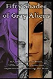 Fifty Shades of Gray Aliens: In Consideration of Aliens, UFOs, Abductees, Contactees, Experiencers, Channeling, and More