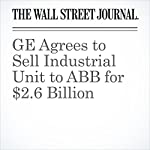 GE Agrees to Sell Industrial Unit to ABB for $2.6 Billion | Dana Mattioli,Thomas Gryta