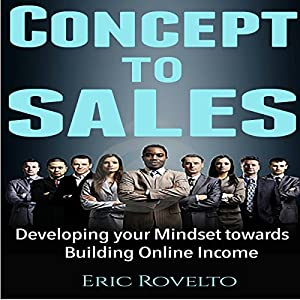 Concept to Sales: Developing Your Mindset Towards Building Online Income Hörbuch