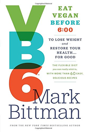 VB6: Eat Vegan Before 6:00 to Lose Weight and Resuscitate Your Health . . . for Good