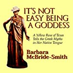 It's Not Easy Being a Goddess: A Yellow Rose of Texas Tells the Greek Myths in Her Native Tongue | Barbara McBride-Smith
