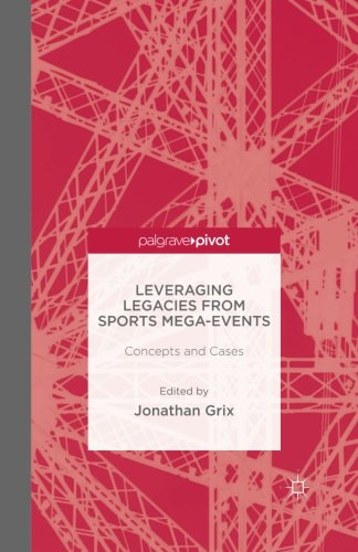 Download Leveraging Legacies from Sports Mega-Events: Concepts and Cases (Palgrave Pivot) PDF