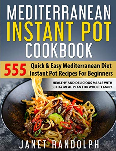 Mediterranean Instant Pot Cookbook: 555 Quick & Easy Mediterranean Diet Instant Pot Recipes For Beginners: Healthy and Delicious Meals with 30 Day Meal Plan For Whole Family