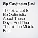 There's a Lot to Be Optimistic About These Days. And Then There's the Middle East. | Fareed Zakaria