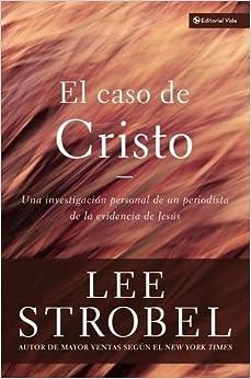 El Caso De Cristo: Una Investigación Personal De Un Periodista De La Evidencia De Jesús: An Investigation Exhaustive por Lee Strobel