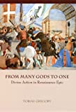 From Many Gods to One : Divine Action in Renaissance Epic, Gregory, Tobias, 0226307557