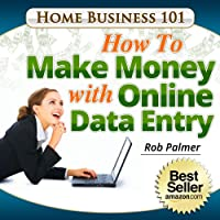 Home Business 101...How To Make Money With Online Data Entry: The Quick and Easy Way To Make Real Money from Home