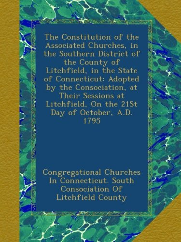 The Constitution of the Associated Churches, in the Southern District of the County of Litchfield, in the State of Connecticut: Adopted by the ... On the 21St Day of October, A.D. 1795