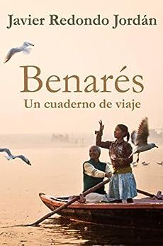 Benarés: Un cuaderno de viaje (Cuadernos de viaje nº 3) (Spanish Edition) by [Jordán, Javier Redondo]