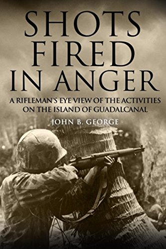 Shots Fired in Anger: A Rifleman's Eye View of the Activities on the Island of Guadalcanal