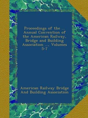 Download Proceedings of the ... Annual Convention of the American Railway, Bridge and Building Association ..., Volumes 5-7 PDF