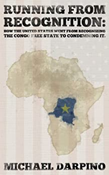 Running From Recognition: How The United States Went From Recognizing The Congo Free State To Condemning It by [Darpino, Michael]