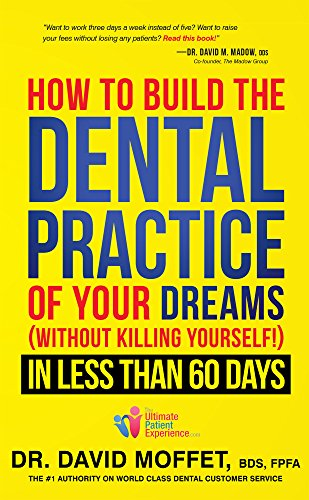 How To Build The Dental Practice Of Your Dreams: (Without Killing Yourself!) In Less Than 60 Days (New To Dental Patients Get How)