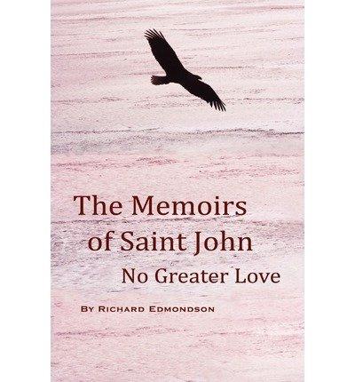 Read Online [ The Memoirs of Saint John: No Greater Love [ THE MEMOIRS OF SAINT JOHN: NO GREATER LOVE ] By Edmondson, Richard ( Author )Sep-23-2010 Paperback PDF