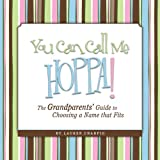 You Can Call Me Hoppa! The Grandparents  Guide to Choosing a Name that Fits
