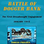 Battle of Dogger Bank: The First Dreadnought Engagement, January 1915 | Tobias Philbin,Tobias R. Philbin