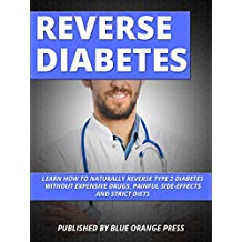 REVERSE DIABETES: Learn How To Naturally Reverse Type 2 Diabetes Without Expensive Drugs, Painful Side-Effects And Strict Diets