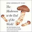The Mushroom at the End of the World: On the Possibility of Life in Capitalist Ruins Audiobook by Anna Lowenhaupt Tsing Narrated by Susan Ericksen