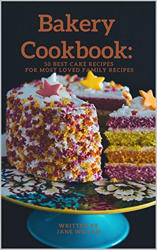 Bakery Cookbook: 50 Best Cake Recipes For Most Loved Family Recipes (Baking Series Book 2) by Jane Willan