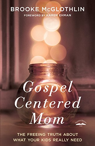 Gospel-Centered Mom: The Freeing Truth About What Your Kids Really Need by [McGlothlin, Brooke]