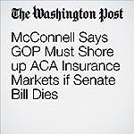 McConnell Says GOP Must Shore up ACA Insurance Markets if Senate Bill Dies   Juliet Eilperin,Amy Goldstein